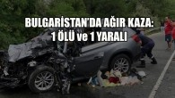 Aksaraylı aile Bulgaristan'da kaza yaptı: 1 ölü