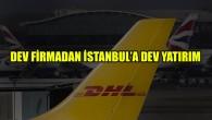 DHL Express, İstanbul Havalimanı'nda 135 milyon avroluk yatırım yaptı