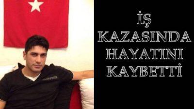 ERKAN ÖZBERK İŞ KAZASINDA HAYATINI KAYBETTİ