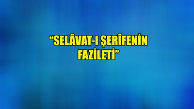 """""""Salevât-ı Şerîfenin fazileti"""""""