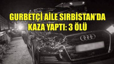 Sırbistan'da 3 gurbetçi trafik kazasında öldü