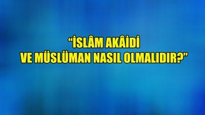 """""""İslâm Akâidi ve Müslüman nasıl olmalıdır?"""""""