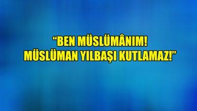 """""""Ben Müslümânım! Müslüman yılbaşı kutlamaz!"""""""