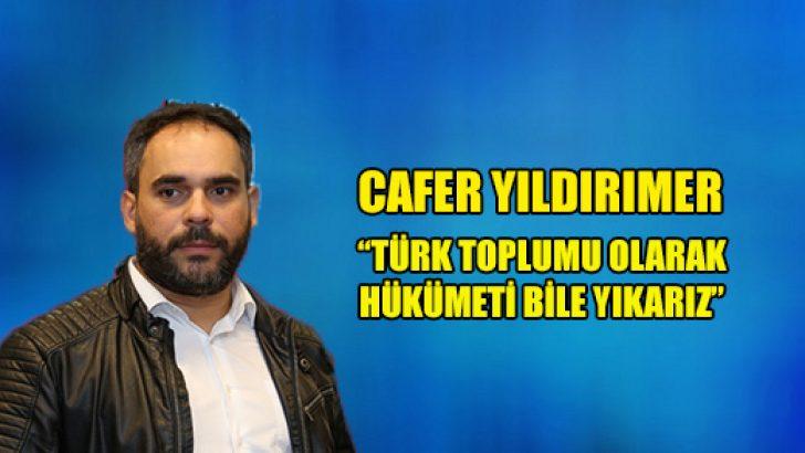 """""""Türk toplumu olarak hükümeti bile yıkarız"""""""