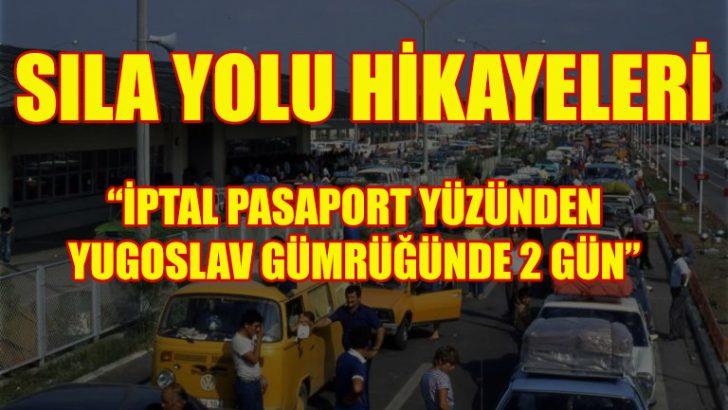 """Sıla Yolu Hikayeleri: """"İptal pasaport yüzünden Yugoslav gümrüğünde 2 gün"""""""